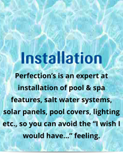 "Installation Perfection's is an expert at installation of pool & spa features, salt water systems, solar panels, pool covers, lighting etc., so you can avoid the ""I wish I would have…"" feeling."