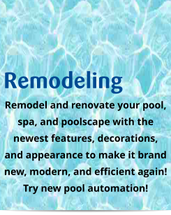 Remodeling Remodel and renovate your pool,  spa, and poolscape with the newest features, decorations, and appearance to make it brand new, modern, and efficient again! Try new pool automation!