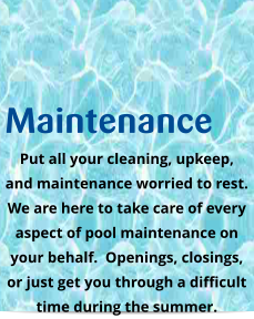 Maintenance Put all your cleaning, upkeep, and maintenance worried to rest.  We are here to take care of every aspect of pool maintenance on your behalf.  Openings, closings,  or just get you through a difficult time during the summer.